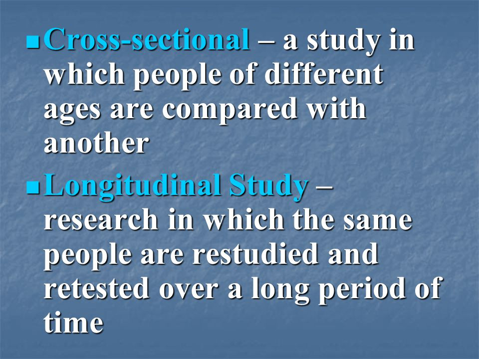 Cross-sectional – a study in which people of different ages are compared with another Cross-sectional – a study in which people of different ages are compared with another Longitudinal Study – research in which the same people are restudied and retested over a long period of time Longitudinal Study – research in which the same people are restudied and retested over a long period of time