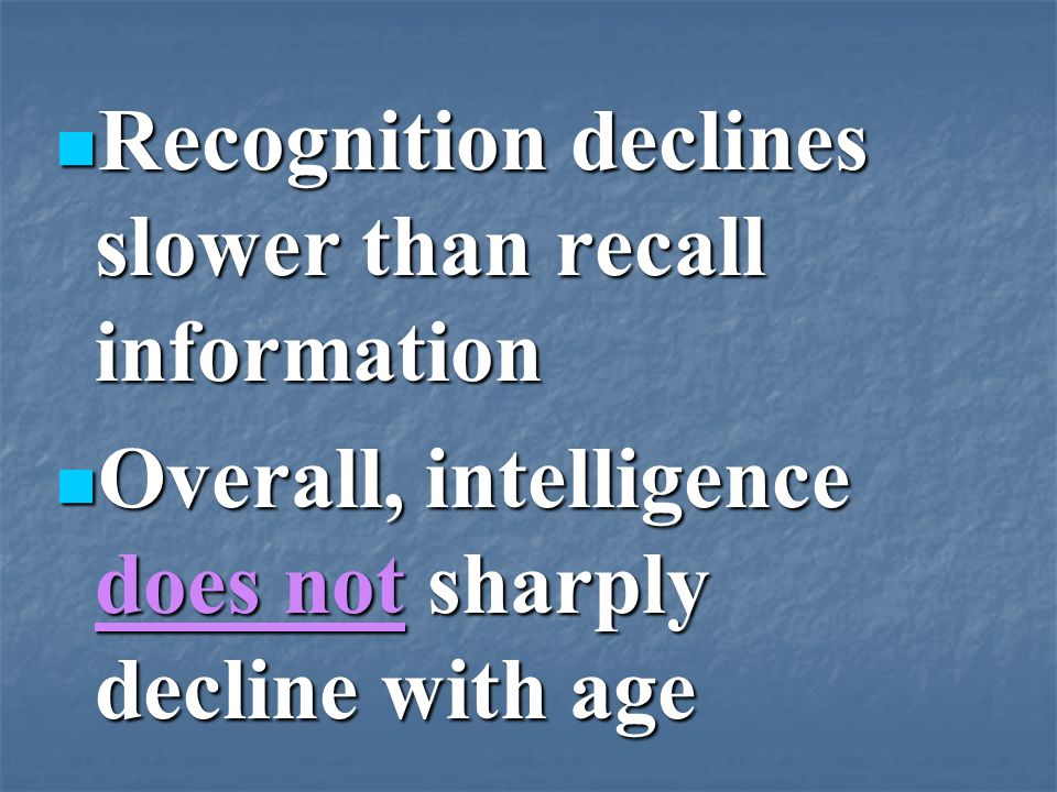 Recognition declines slower than recall information Recognition declines slower than recall information Overall, intelligence does not sharply decline with age Overall, intelligence does not sharply decline with age