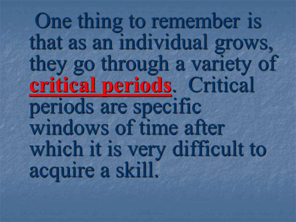 One thing to remember is that as an individual grows, they go through a variety of critical periods.