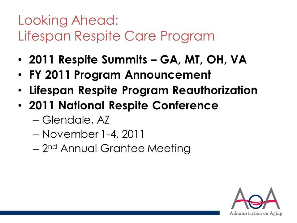 Looking Ahead: Lifespan Respite Care Program 2011 Respite Summits – GA, MT, OH, VA FY 2011 Program Announcement Lifespan Respite Program Reauthorization 2011 National Respite Conference – Glendale, AZ – November 1-4, 2011 – 2 nd Annual Grantee Meeting