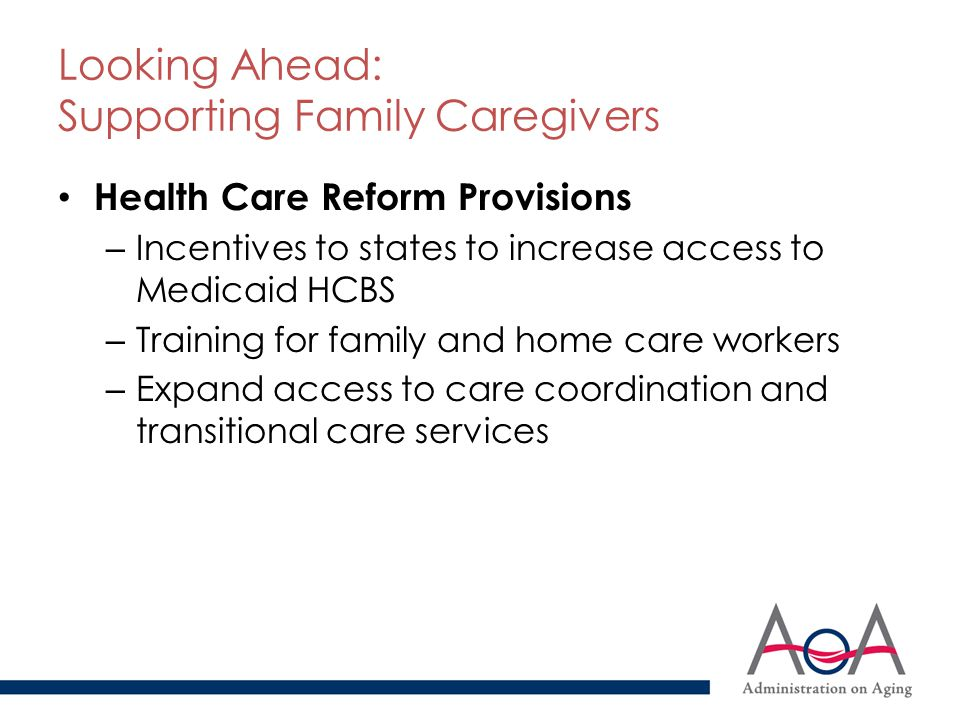 Looking Ahead: Supporting Family Caregivers Health Care Reform Provisions – Incentives to states to increase access to Medicaid HCBS – Training for fa