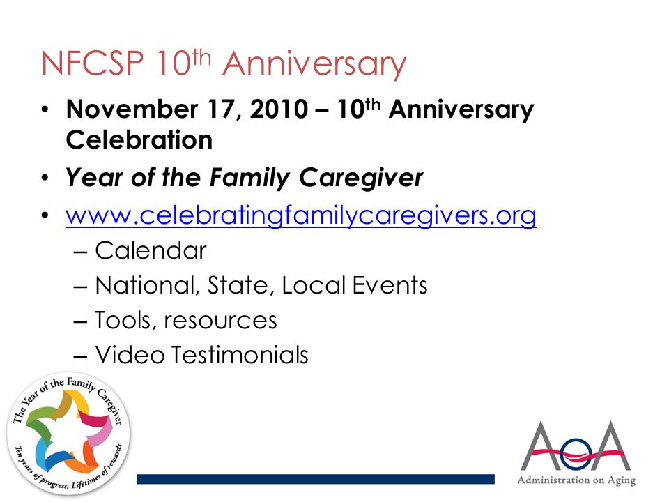 NFCSP 10 th Anniversary November 17, 2010 – 10 th Anniversary Celebration Year of the Family Caregiver www.celebratingfamilycaregivers.org – Calendar