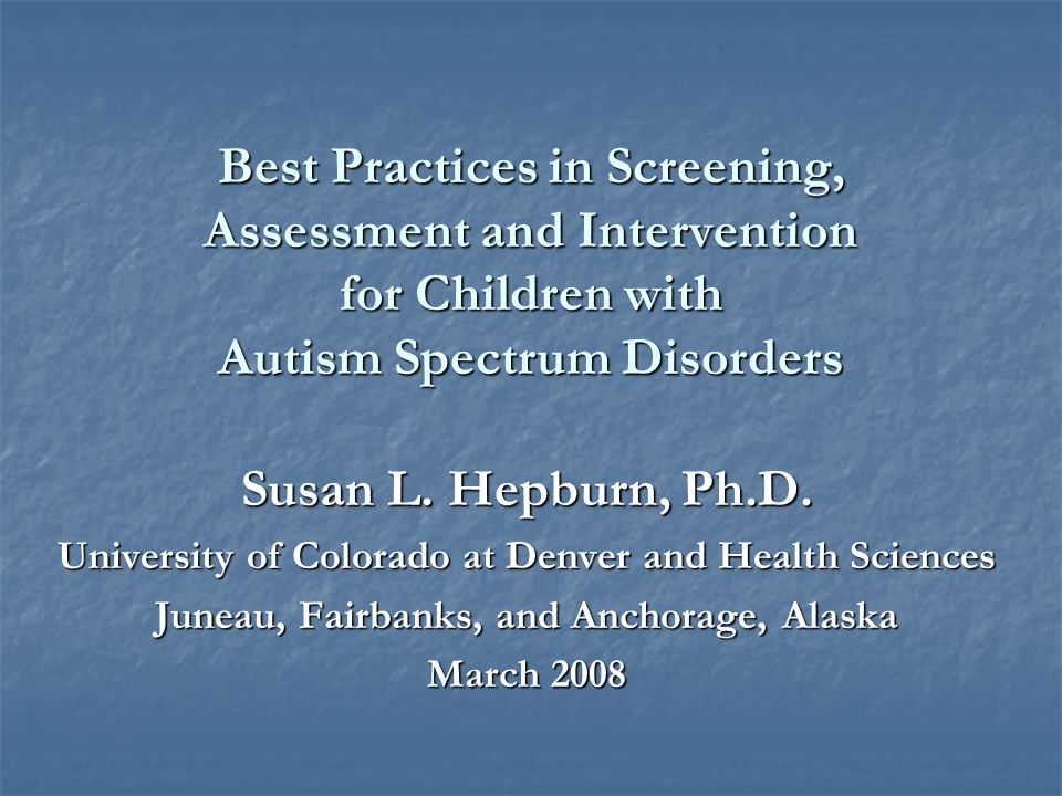 Best Practices in Screening, Assessment and Intervention for Children with Autism Spectrum Disorders Susan L.