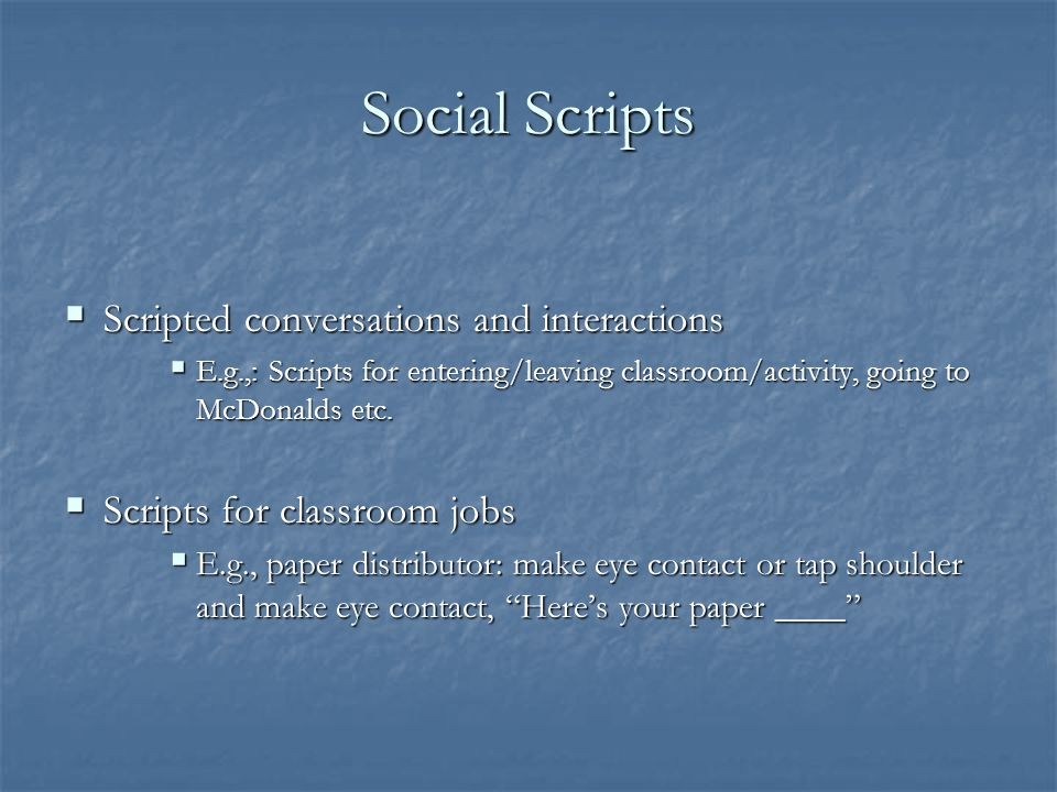 Social Scripts How to:  Identify age-appropriate social interactions, language and behaviors  Develop a script  Practice the script with the studen