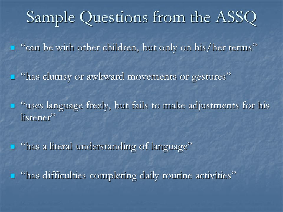Screening for high-functioning or atypical autism Asperger Syndrome School Questionnaire (ASSQ; Ehlers, et al., 1989); normed on several thousand scho
