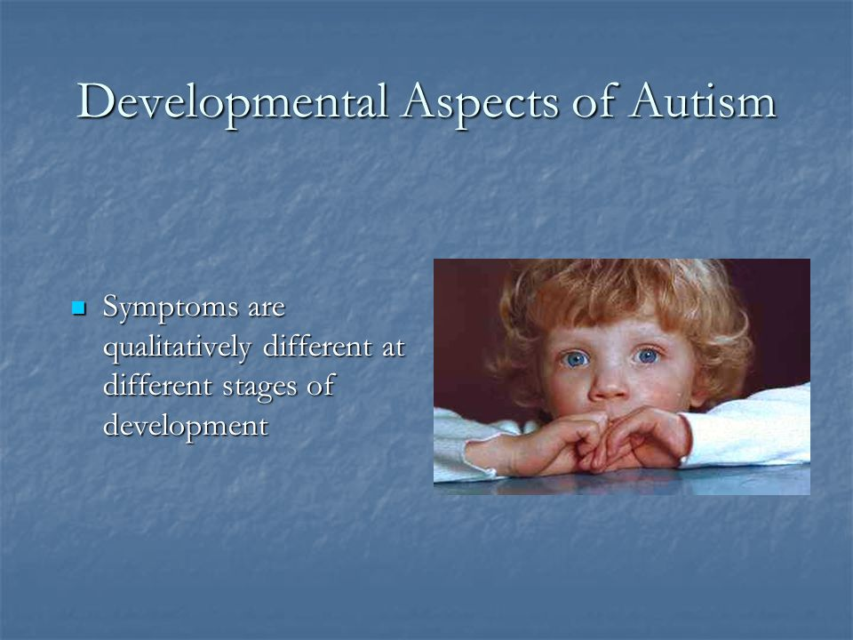 Remember how different the picture can look in young children (Dixon et al., 2005) Majority of toddlers with autism do NOT display the following DSM-IV symptoms: Majority of toddlers with autism do NOT display the following DSM-IV symptoms: Impaired conversation Impaired conversation Adherence to routine Adherence to routine Stereotyped language Stereotyped language Restricted interests Restricted interests Preoccupations with parts of objects Preoccupations with parts of objects