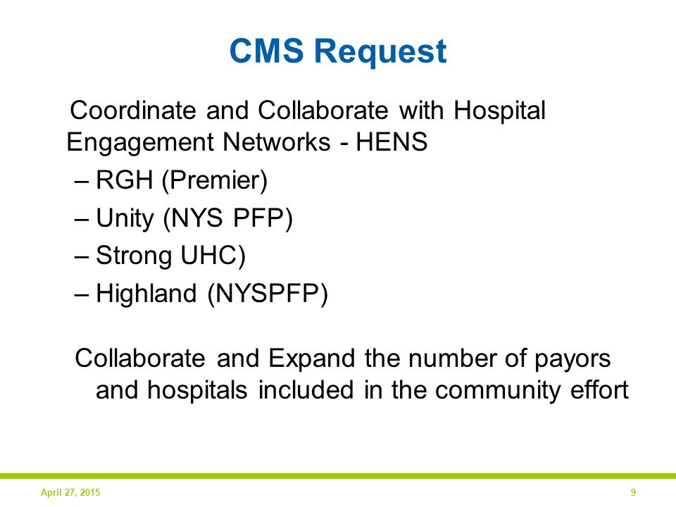 CMS Request Coordinate and Collaborate with Hospital Engagement Networks - HENS –RGH (Premier) –Unity (NYS PFP) –Strong UHC) –Highland (NYSPFP) Collaborate and Expand the number of payors and hospitals included in the community effort April 27, 20159