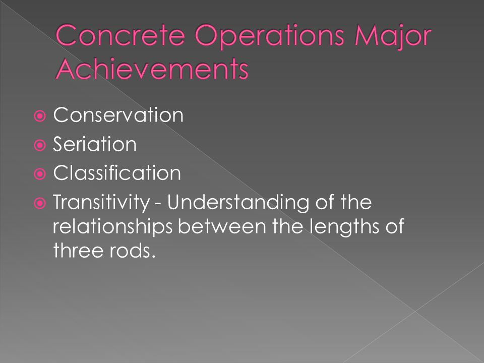  Conservation  Seriation  Classification  Transitivity - Understanding of the relationships between the lengths of three rods.