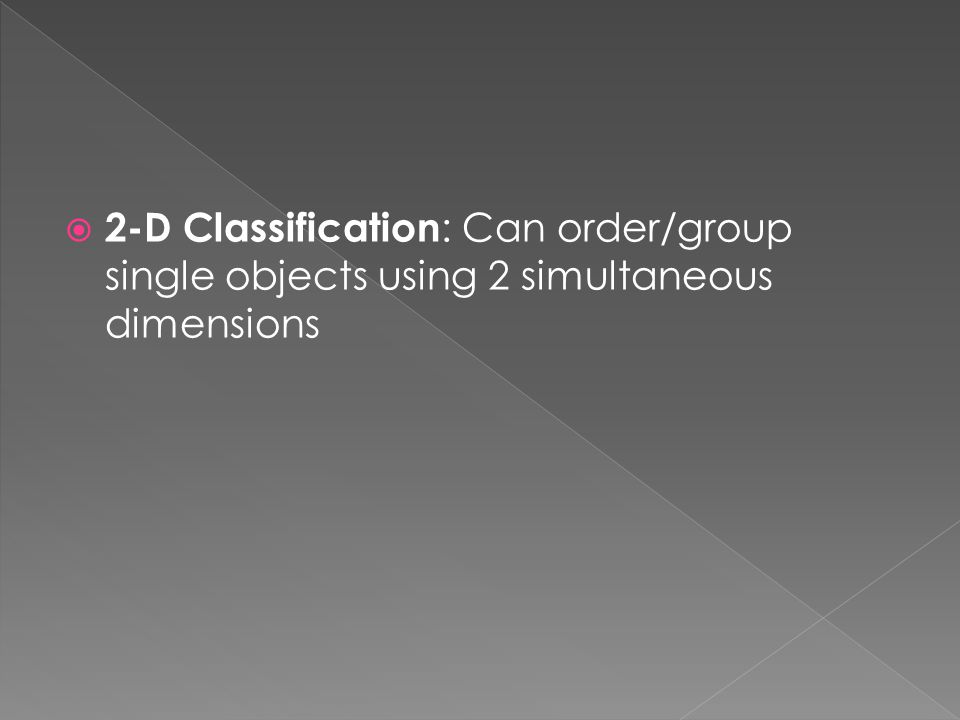  2-D Classification : Can order/group single objects using 2 simultaneous dimensions
