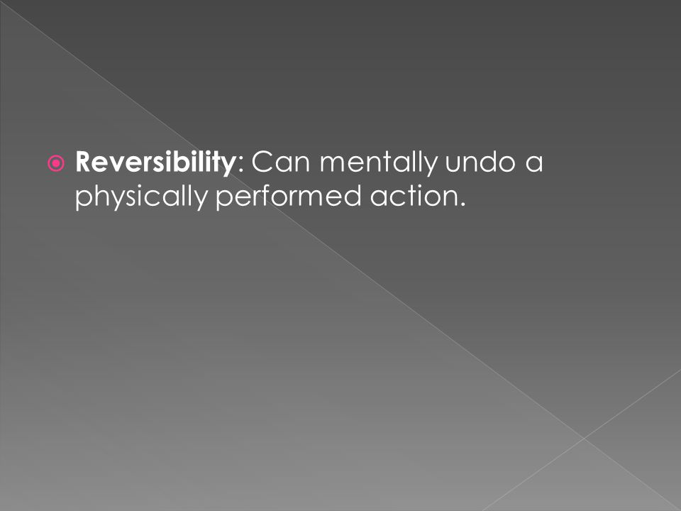  Reversibility : Can mentally undo a physically performed action.