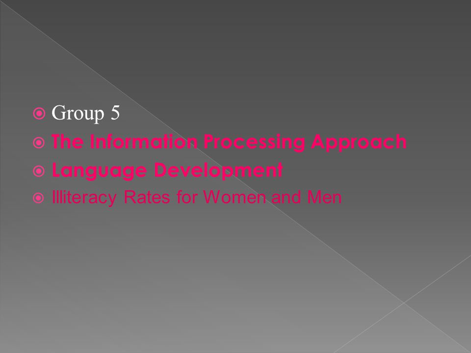  Group 5  The Information Processing Approach  Language Development  Illiteracy Rates for Women and Men