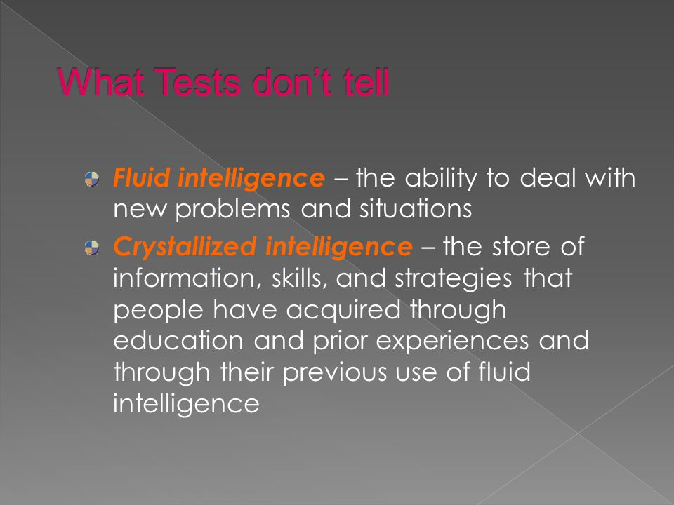 Fluid intelligence – the ability to deal with new problems and situations Crystallized intelligence – the store of information, skills, and strategies that people have acquired through education and prior experiences and through their previous use of fluid intelligence