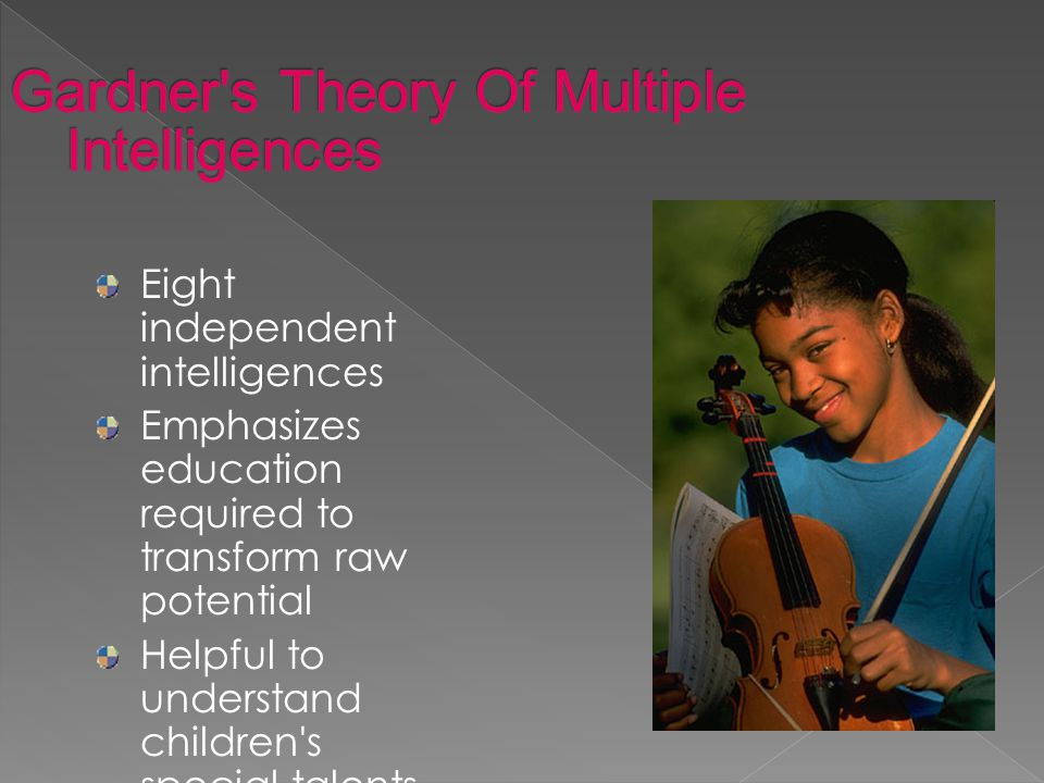 Eight independent intelligences Emphasizes education required to transform raw potential Helpful to understand children s special talents