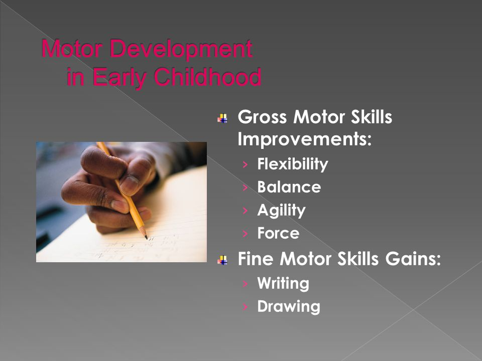 Gross Motor Skills Improvements: › Flexibility › Balance › Agility › Force Fine Motor Skills Gains: › Writing › Drawing