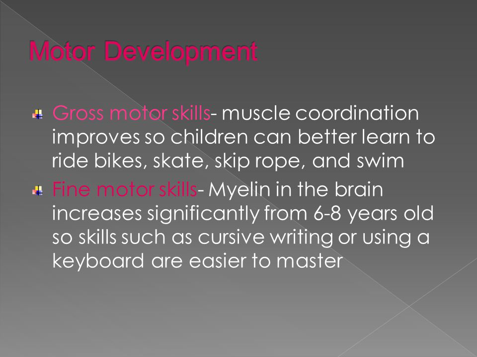 Gross motor skills- muscle coordination improves so children can better learn to ride bikes, skate, skip rope, and swim Fine motor skills- Myelin in the brain increases significantly from 6-8 years old so skills such as cursive writing or using a keyboard are easier to master