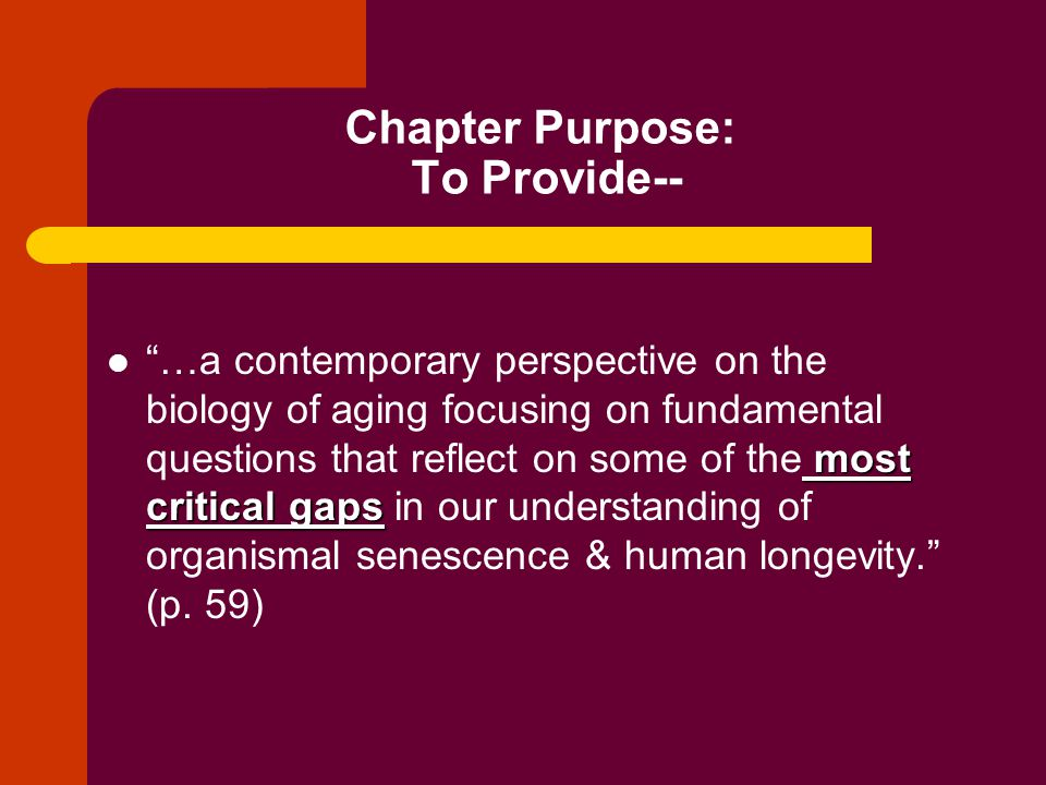 Chapter Purpose: To Provide-- most critical gaps …a contemporary perspective on the biology of aging focusing on fundamental questions that reflect on some of the most critical gaps in our understanding of organismal senescence & human longevity. (p.