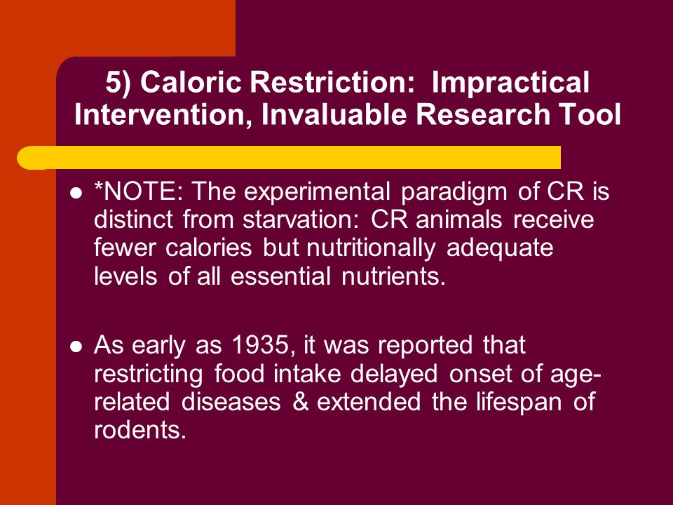 5) Caloric Restriction: Impractical Intervention, Invaluable Research Tool *NOTE: The experimental paradigm of CR is distinct from starvation: CR animals receive fewer calories but nutritionally adequate levels of all essential nutrients.