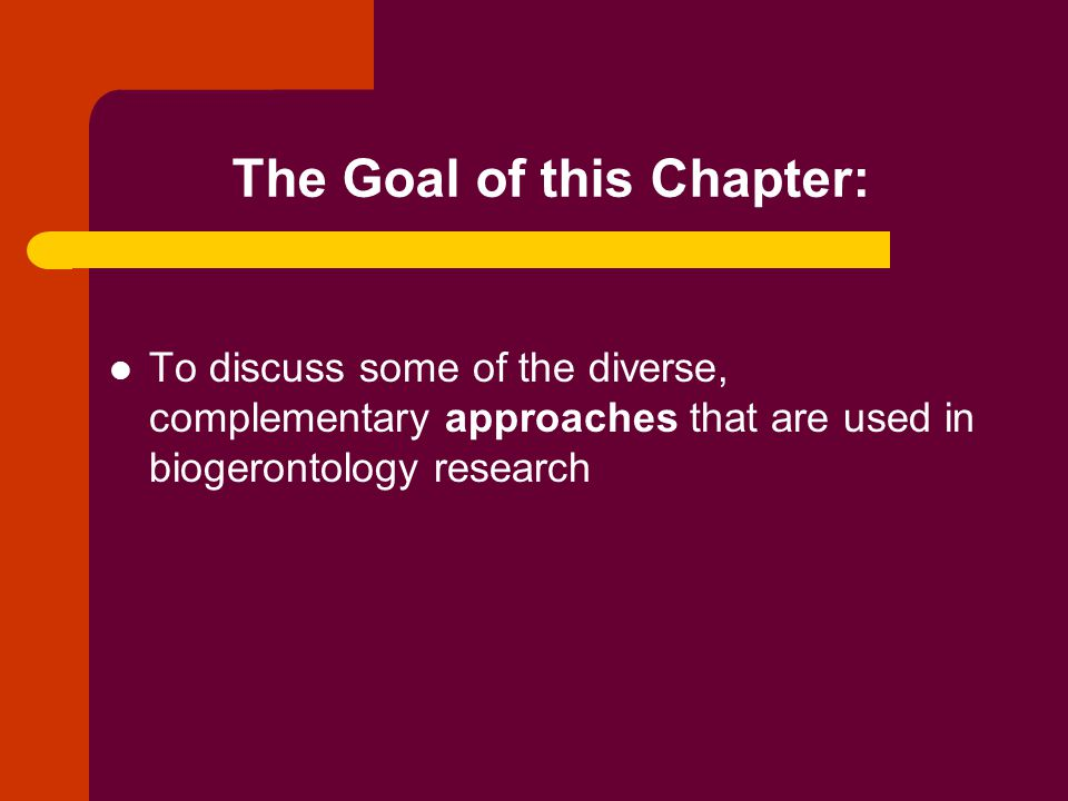 The Goal of this Chapter: To discuss some of the diverse, complementary approaches that are used in biogerontology research