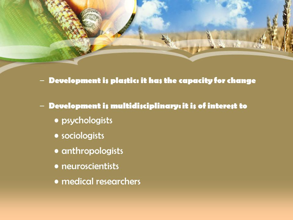 – Development is plastic: it has the capacity for change – Development is multidisciplinary: it is of interest to psychologists sociologists anthropol