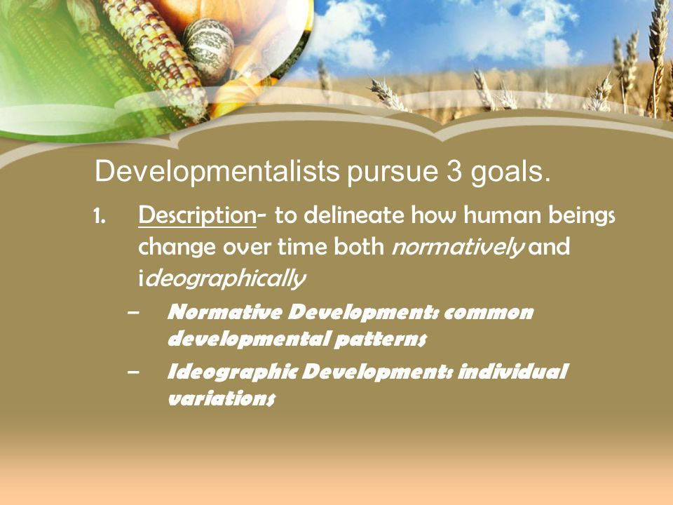 Developmentalists pursue 3 goals. 1.Description- to delineate how human beings change over time both normatively and ideographically – Normative Devel