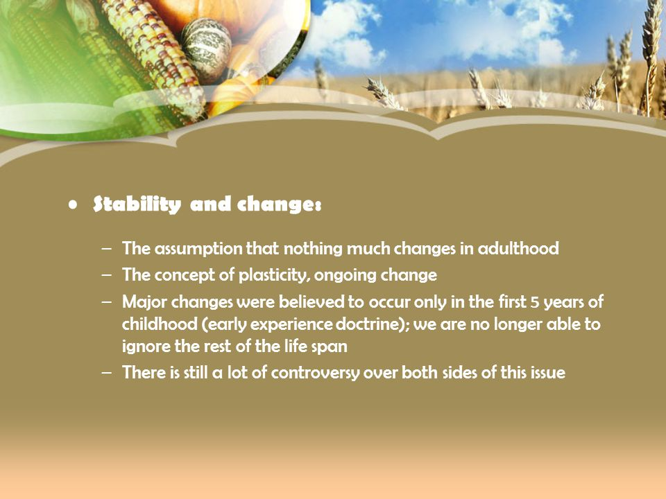 Stability and change: –The assumption that nothing much changes in adulthood –The concept of plasticity, ongoing change –Major changes were believed t