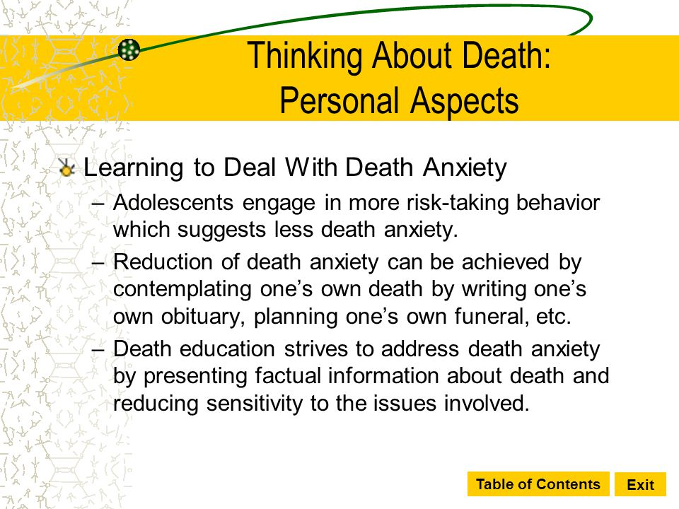 Table of Contents Exit Thinking About Death: Personal Aspects Learning to Deal With Death Anxiety –Adolescents engage in more risk-taking behavior whi