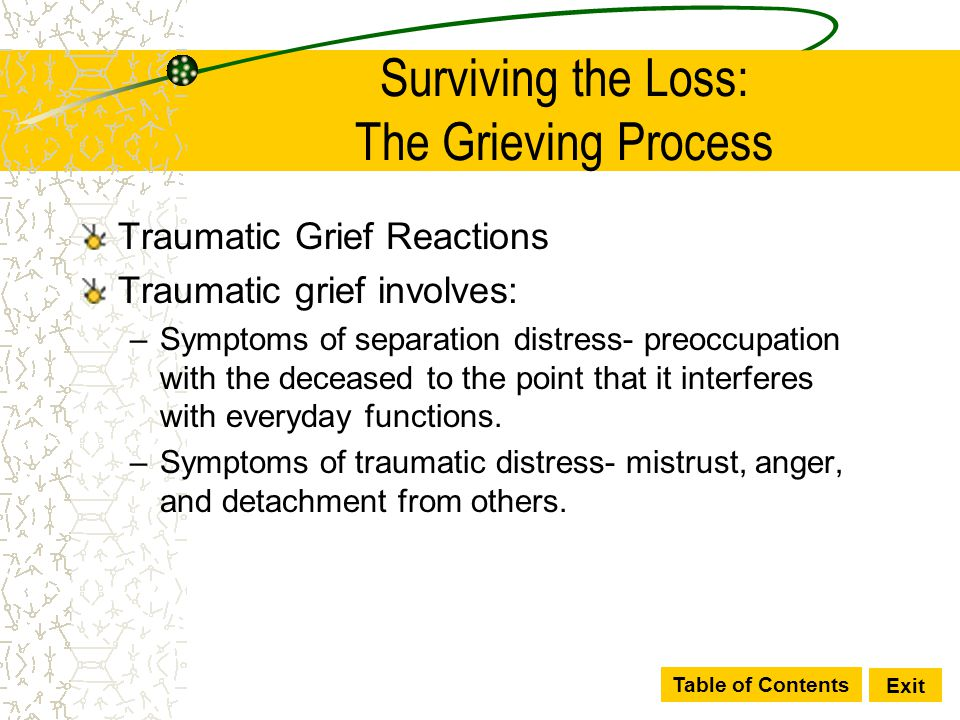 Table of Contents Exit Surviving the Loss: The Grieving Process Traumatic Grief Reactions Traumatic grief involves: –Symptoms of separation distress-
