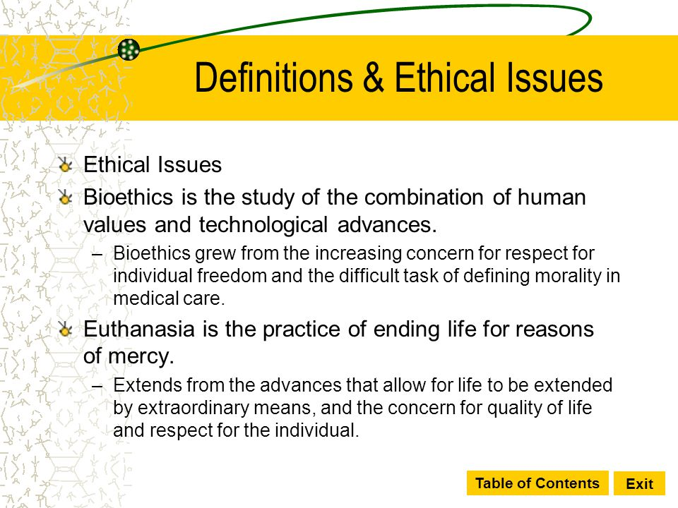 Table of Contents Exit Definitions & Ethical Issues Ethical Issues Bioethics is the study of the combination of human values and technological advance