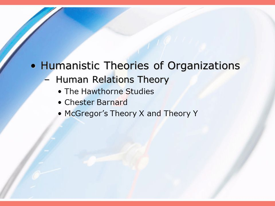 Humanistic Theories of OrganizationsHumanistic Theories of Organizations – Human Relations Theory The Hawthorne Studies Chester Barnard McGregor's Theory X and Theory Y
