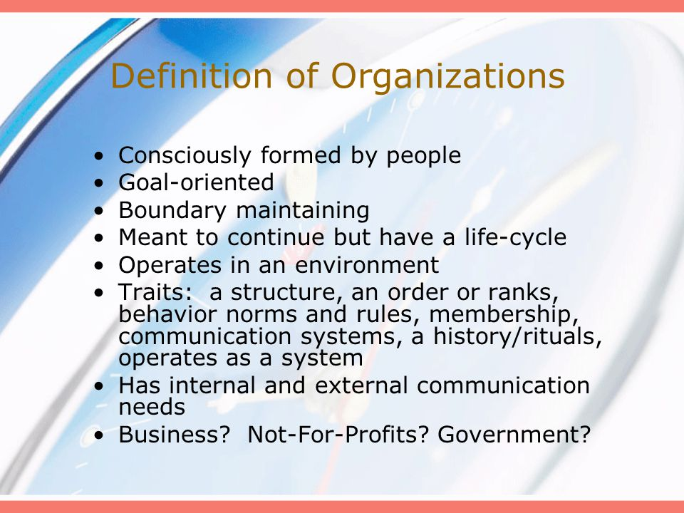Definition of Organizations Consciously formed by people Goal-oriented Boundary maintaining Meant to continue but have a life-cycle Operates in an environment Traits: a structure, an order or ranks, behavior norms and rules, membership, communication systems, a history/rituals, operates as a system Has internal and external communication needs Business.