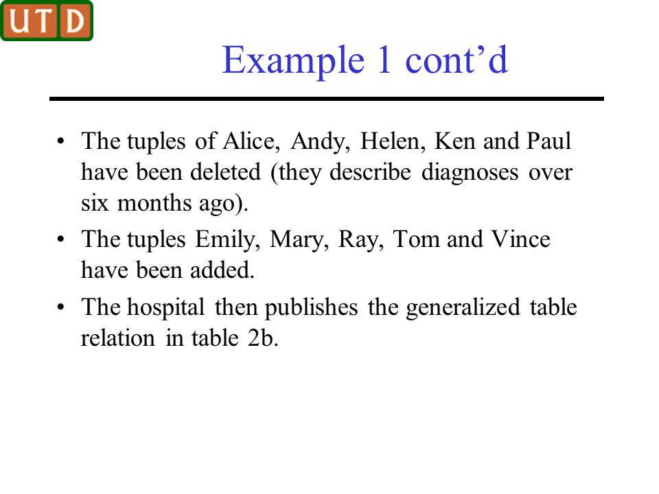 Example 1 cont'd Even though both published relations of table 1a and table 1b are 2-anonymous and 2-diverse, adversary can still precisely determine the disease of a patient by exploiting the correlation between the two snapshots.