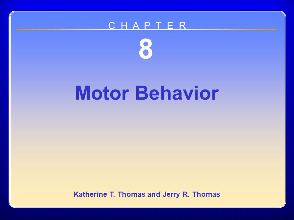 Chapter 08 Motor Behavior 8 Motor Behavior Katherine T. Thomas and Jerry R. Thomas C H A P T E R