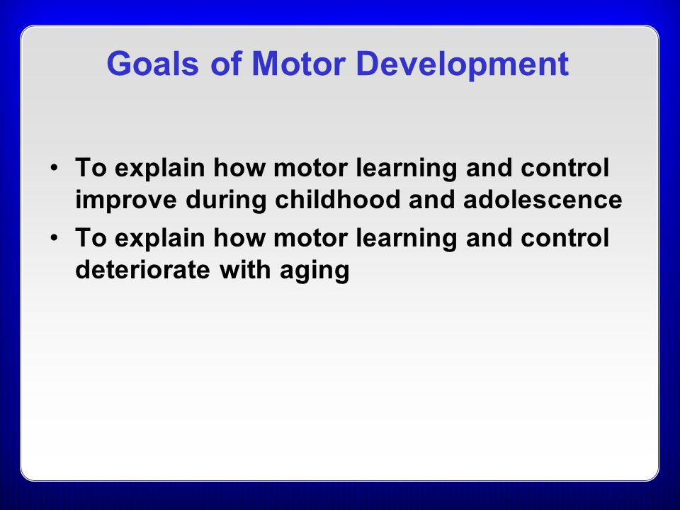 To explain how motor learning and control improve during childhood and adolescence To explain how motor learning and control deteriorate with aging Go