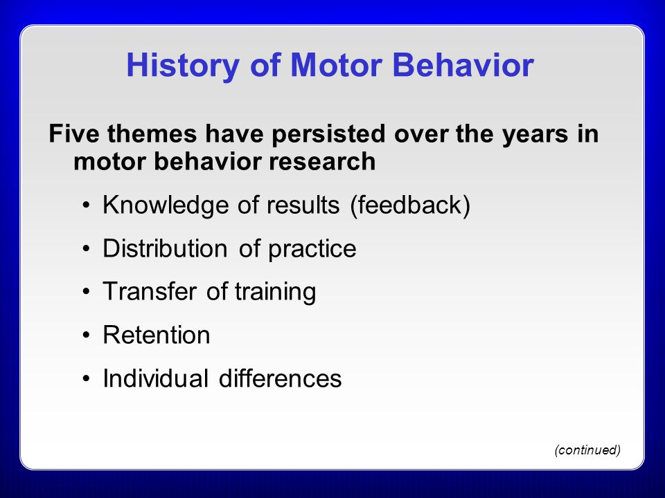 History of Motor Behavior Five themes have persisted over the years in motor behavior research Knowledge of results (feedback) Distribution of practic