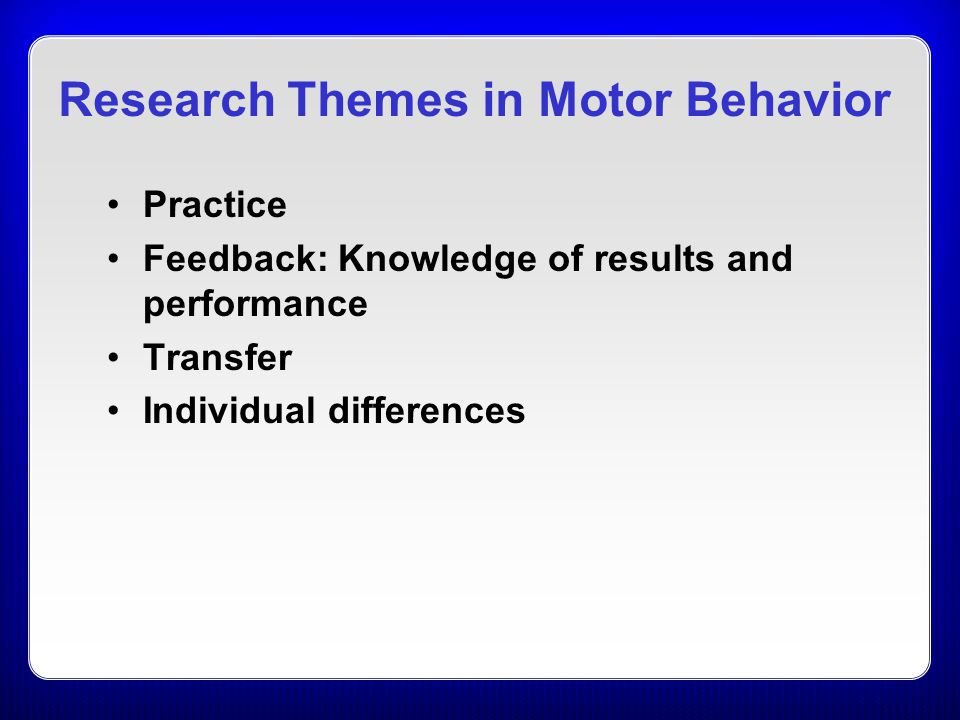 Research Themes in Motor Behavior Practice Feedback: Knowledge of results and performance Transfer Individual differences