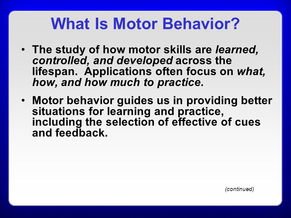 What Is Motor Behavior? The study of how motor skills are learned, controlled, and developed across the lifespan. Applications often focus on what, ho