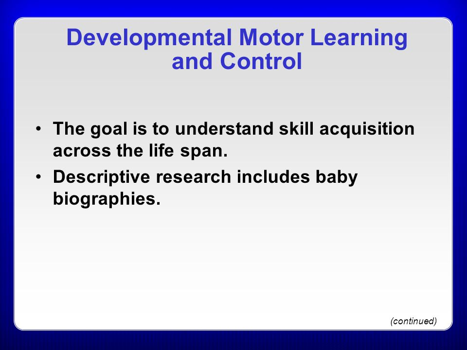 Developmental Motor Learning and Control The goal is to understand skill acquisition across the life span. Descriptive research includes baby biograph