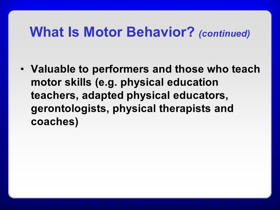 What Is Motor Behavior? (continued) Valuable to performers and those who teach motor skills (e.g. physical education teachers, adapted physical educat