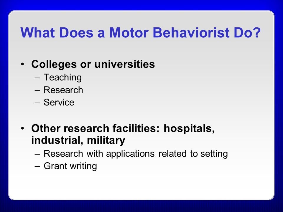What Does a Motor Behaviorist Do? Colleges or universities –Teaching –Research –Service Other research facilities: hospitals, industrial, military –Re