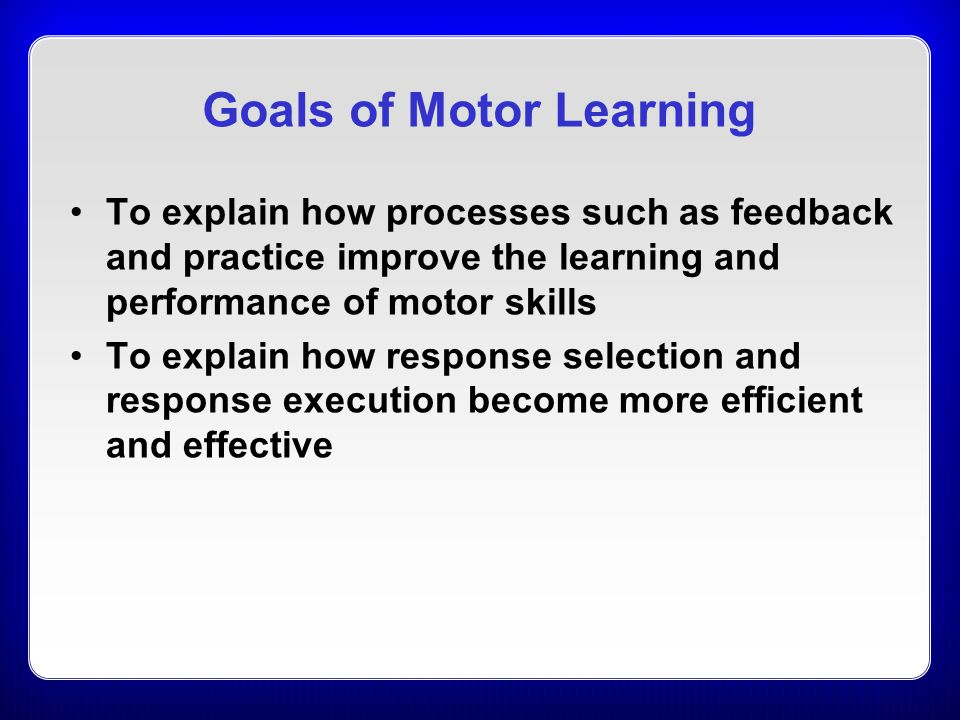 Goals of Motor Learning To explain how processes such as feedback and practice improve the learning and performance of motor skills To explain how res