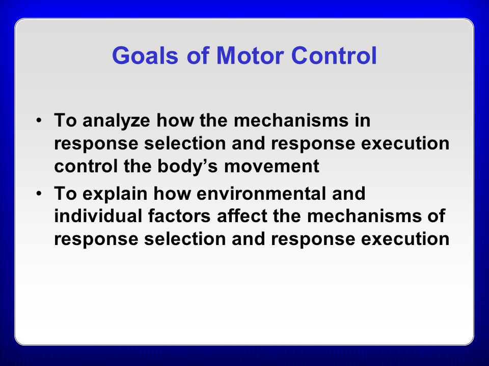 Goals of Motor Control To analyze how the mechanisms in response selection and response execution control the body's movement To explain how environme