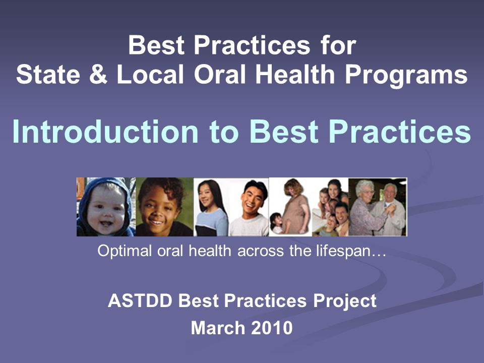 Best Practices for State & Local Oral Health Programs ASTDD Best Practices Project March 2010 Introduction to Best Practices Optimal oral health across the lifespan…