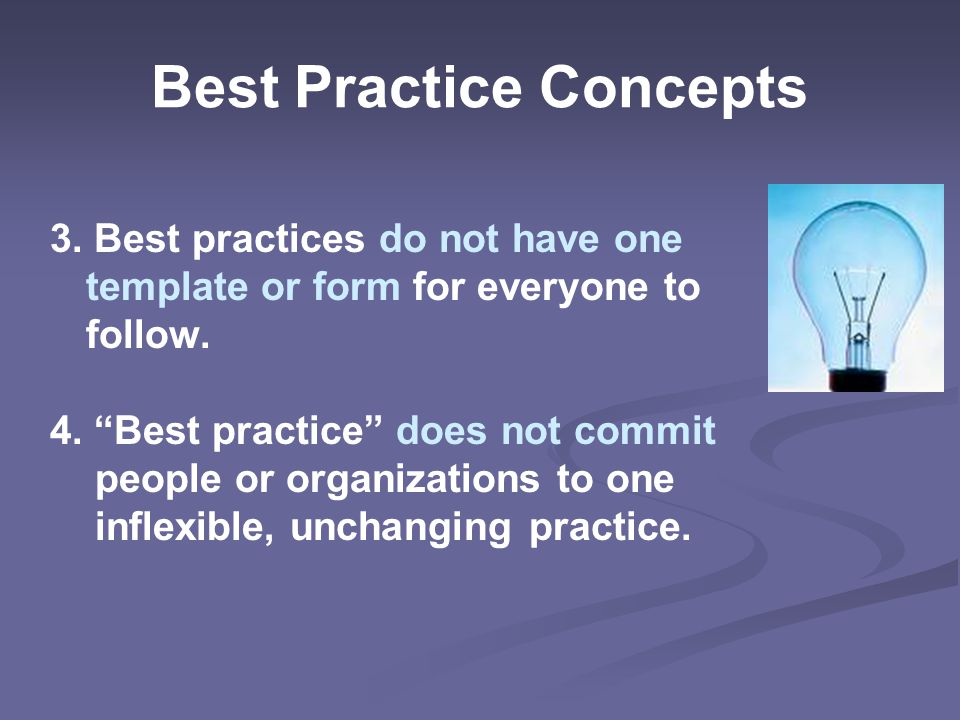 Best Practice Concepts 3. Best practices do not have one template or form for everyone to follow.