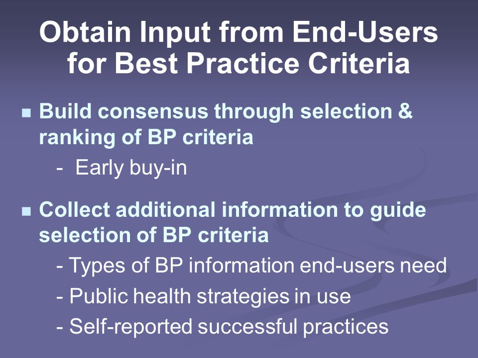Obtain Input from End-Users for Best Practice Criteria Build consensus through selection & ranking of BP criteria - Early buy-in Collect additional information to guide selection of BP criteria - Types of BP information end-users need - Public health strategies in use - Self-reported successful practices