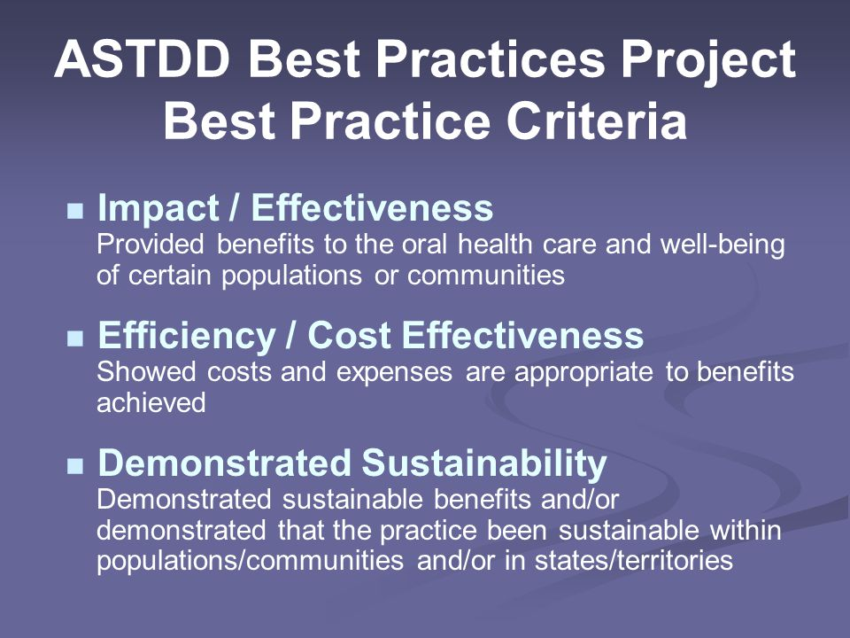 ASTDD Best Practices Project Best Practice Criteria Impact / Effectiveness Provided benefits to the oral health care and well-being of certain populations or communities Efficiency / Cost Effectiveness Showed costs and expenses are appropriate to benefits achieved Demonstrated Sustainability Demonstrated sustainable benefits and/or demonstrated that the practice been sustainable within populations/communities and/or in states/territories