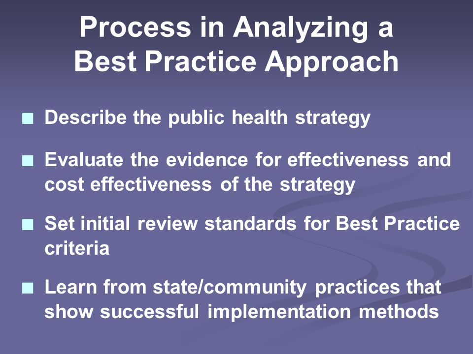 Process in Analyzing a Best Practice Approach ■ Describe the public health strategy ■ Evaluate the evidence for effectiveness and cost effectiveness of the strategy ■ Set initial review standards for Best Practice criteria ■ Learn from state/community practices that show successful implementation methods
