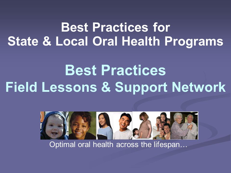 Best Practices for State & Local Oral Health Programs Best Practices Field Lessons & Support Network Optimal oral health across the lifespan…