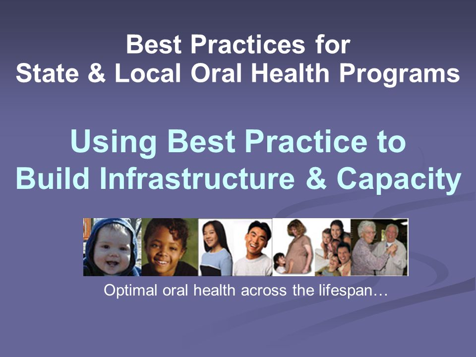 Best Practices for State & Local Oral Health Programs Using Best Practice to Build Infrastructure & Capacity Optimal oral health across the lifespan…