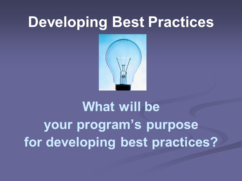Developing Best Practices What will be your program's purpose for developing best practices?