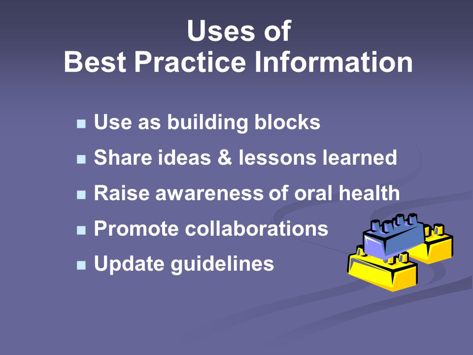 Uses of Best Practice Information Use as building blocks Share ideas & lessons learned Raise awareness of oral health Promote collaborations Update guidelines